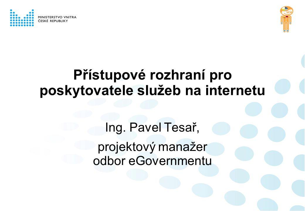 Přístupové rozhraní pro poskytovatele služeb na internetu Ing. Pavel Tesař, projektový manažer odbor eGovernmentu