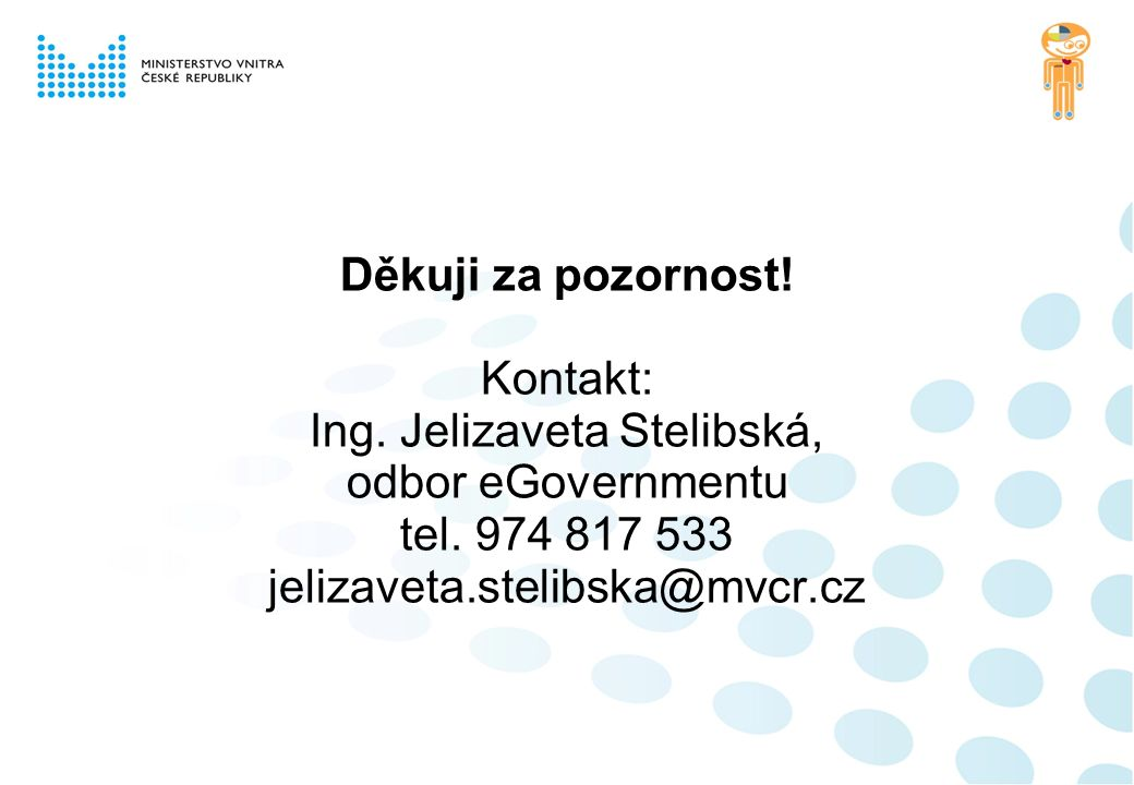 Děkuji za pozornost! Kontakt: Ing. Jelizaveta Stelibská, odbor eGovernmentu tel. 974 817 533 jelizaveta.stelibska@mvcr.cz