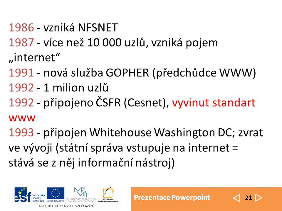 """Prezentace Powerpoint 21 1986 - vzniká NFSNET 1987 - více než 10 000 uzlů, vzniká pojem """"internet 1991 - nová služba GOPHER (předchůdce WWW) 1992 - 1 milion uzlů 1992 - připojeno ČSFR (Cesnet), vyvinut standart www 1993 - připojen Whitehouse Washington DC; zvrat ve vývoji (státní správa vstupuje na internet = stává se z něj informační nástroj)"""