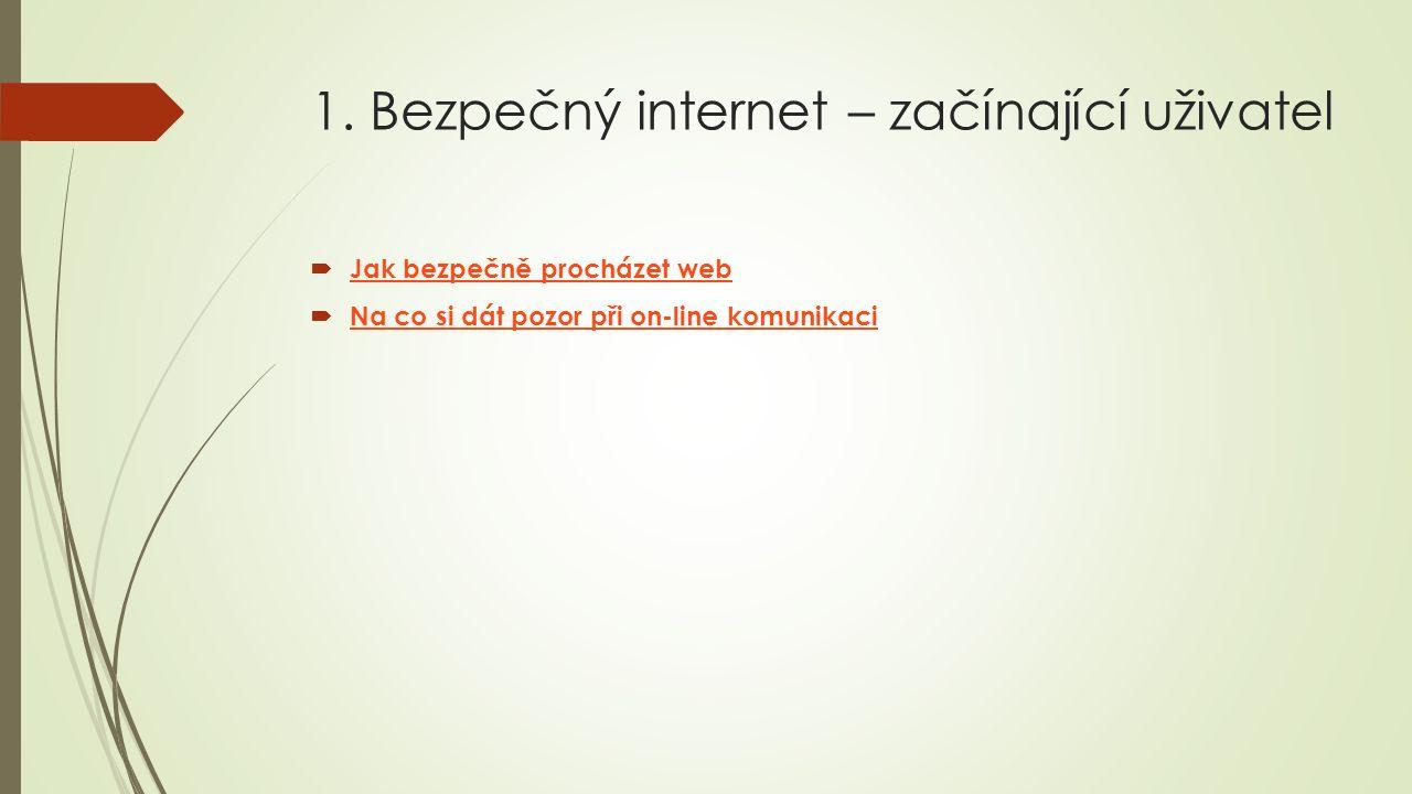 1. Bezpečný internet – začínající uživatel  Jak bezpečně procházet web Jak bezpečně procházet web  Na co si dát pozor při on ‑ line komunikaci Na co