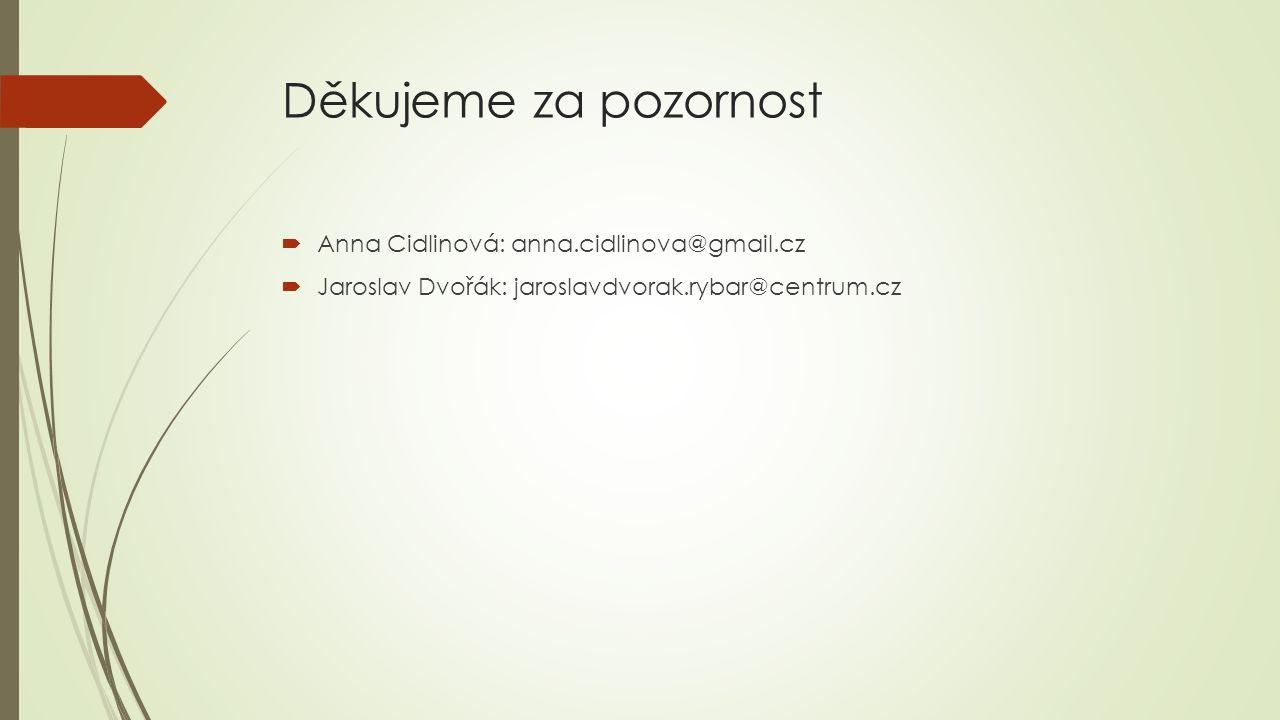 Děkujeme za pozornost  Anna Cidlinová: anna.cidlinova@gmail.cz  Jaroslav Dvořák: jaroslavdvorak.rybar@centrum.cz