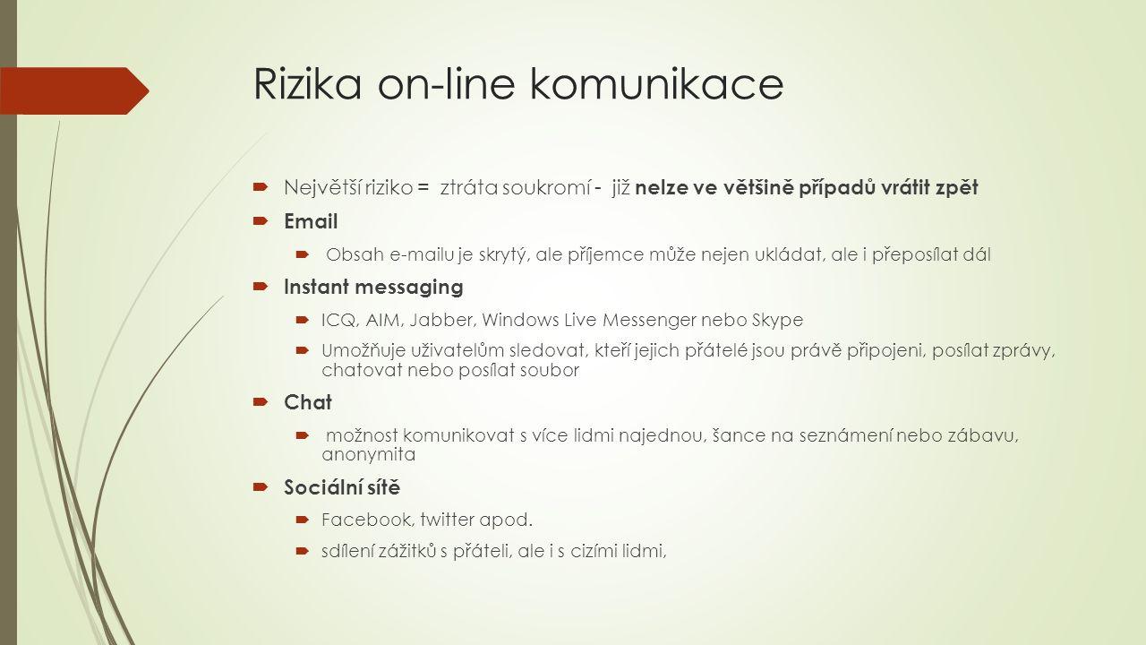Rizika on-line komunikace  Největší riziko = ztráta soukromí - již nelze ve většině případů vrátit zpět  Email  Obsah e-mailu je skrytý, ale příjemce může nejen ukládat, ale i přeposílat dál  Instant messaging  ICQ, AIM, Jabber, Windows Live Messenger nebo Skype  Umožňuje uživatelům sledovat, kteří jejich přátelé jsou právě připojeni, posílat zprávy, chatovat nebo posílat soubor  Chat  možnost komunikovat s více lidmi najednou, šance na seznámení nebo zábavu, anonymita  Sociální sítě  Facebook, twitter apod.