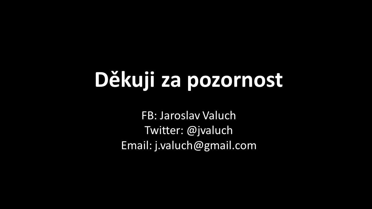 Děkuji za pozornost FB: Jaroslav Valuch Twitter: @jvaluch Email: j.valuch@gmail.com