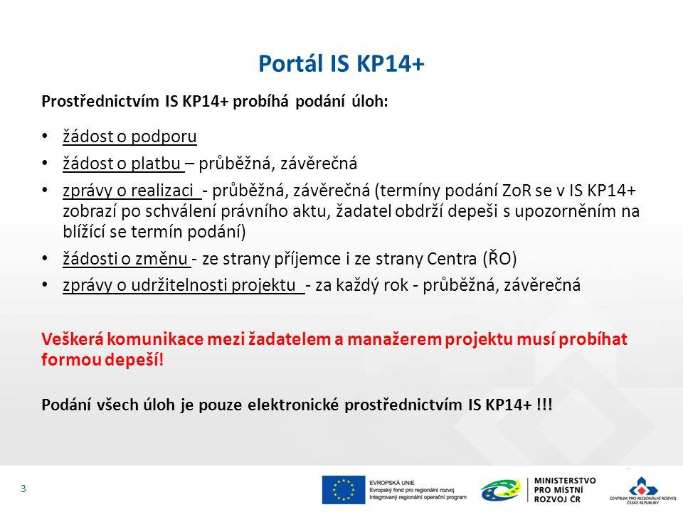 Prostřednictvím IS KP14+ probíhá podání úloh: žádost o podporu žádost o platbu – průběžná, závěrečná zprávy o realizaci - průběžná, závěrečná (termíny podání ZoR se v IS KP14+ zobrazí po schválení právního aktu, žadatel obdrží depeši s upozorněním na blížící se termín podání) žádosti o změnu - ze strany příjemce i ze strany Centra (ŘO) zprávy o udržitelnosti projektu - za každý rok - průběžná, závěrečná Veškerá komunikace mezi žadatelem a manažerem projektu musí probíhat formou depeší.