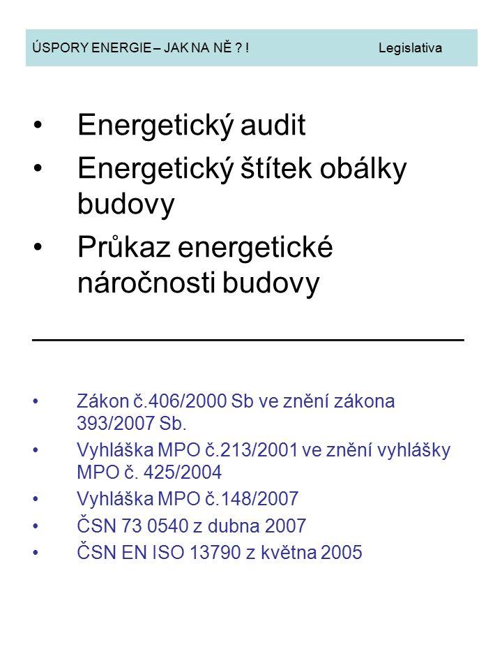 ÚSPORY ENERGIE – JAK NA NĚ ? ! Legislativa Energetický audit Energetický štítek obálky budovy Průkaz energetické náročnosti budovy ___________________