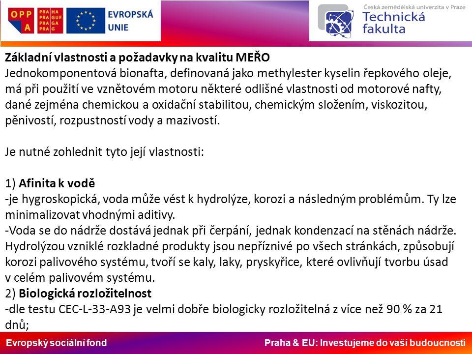 Evropský sociální fond Praha & EU: Investujeme do vaší budoucnosti Základní vlastnosti a požadavky na kvalitu MEŘO Jednokomponentová bionafta, definovaná jako methylester kyselin řepkového oleje, má při použití ve vznětovém motoru některé odlišné vlastnosti od motorové nafty, dané zejména chemickou a oxidační stabilitou, chemickým složením, viskozitou, pěnivostí, rozpustností vody a mazivostí.