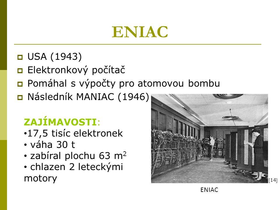 ENIAC  USA (1943)  Elektronkový počítač  Pomáhal s výpočty pro atomovou bombu  Následník MANIAC (1946) ZAJÍMAVOSTI: 17,5 tisíc elektronek váha 30 t zabíral plochu 63 m 2 chlazen 2 leteckými motory ENIAC 14