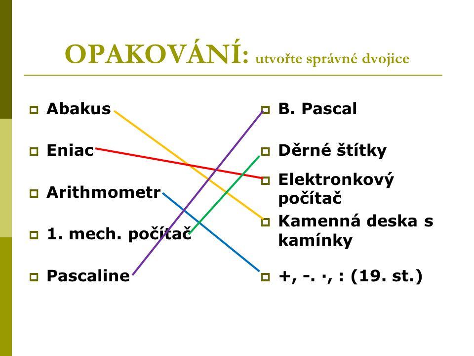 OPAKOVÁNÍ: utvořte správné dvojice  Abakus  Eniac  Arithmometr  1.
