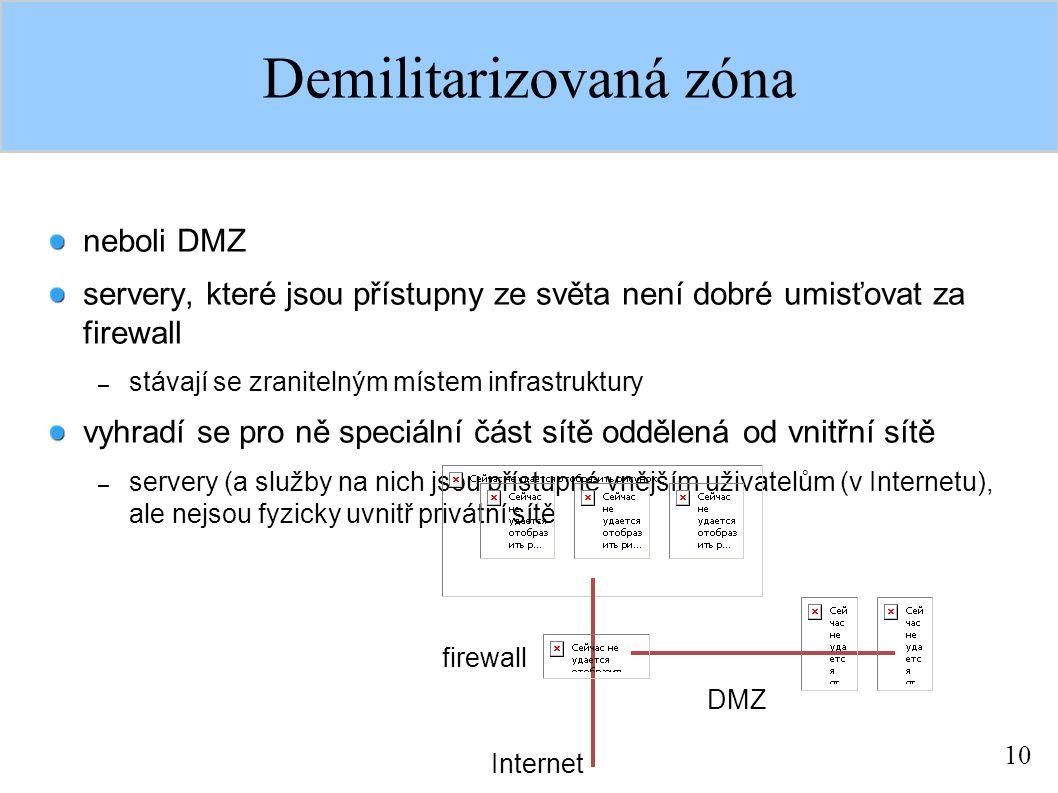 10 Demilitarizovaná zóna neboli DMZ servery, které jsou přístupny ze světa není dobré umisťovat za firewall – stávají se zranitelným místem infrastruktury vyhradí se pro ně speciální část sítě oddělená od vnitřní sítě – servery (a služby na nich jsou přístupné vnějším uživatelům (v Internetu), ale nejsou fyzicky uvnitř privátní sítě DMZ firewall Internet
