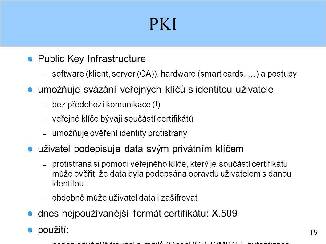 19 PKI Public Key Infrastructure – software (klient, server (CA)), hardware (smart cards, …) a postupy umožňuje svázání veřejných klíčů s identitou uživatele – bez předchozí komunikace (!) – veřejné klíče bývají součástí certifikátů – umožňuje ověření identity protistrany uživatel podepisuje data svým privátním klíčem – protistrana si pomocí veřejného klíče, který je součástí certifikátu může ověřit, že data byla podepsána opravdu uživatelem s danou identitou – obdobně může uživatel data i zašifrovat dnes nejpoužívanější formát certifikátu: X.509 použití: – podepisování/šifrování e-mailů (OpenPGP, S/MIME), autentizace (SSL), sestavení bezpečného spojení (SSL), výměna klíčů (IKE)