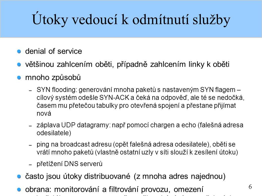 6 Útoky vedoucí k odmítnutí služby denial of service většinou zahlcením oběti, případně zahlcením linky k oběti mnoho způsobů – SYN flooding: generování mnoha paketů s nastaveným SYN flagem – cílový systém odešle SYN-ACK a čeká na odpověď, ale té se nedočká, časem mu přetečou tabulky pro otevřená spojení a přestane přijímat nová – záplava UDP datagramy: např pomocí chargen a echo (falešná adresa odesilatele) – ping na broadcast adresu (opět falešná adresa odesilatele), oběti se vrátí mnoho paketů (vlastně ostatní uzly v síti slouží k zesílení útoku) – přetížení DNS serverů často jsou útoky distribuované (z mnoha adres najednou) obrana: monitorování a filtrování provozu, omezení podezřelého provozu na směrovači, zakázání nepotřebných služeb