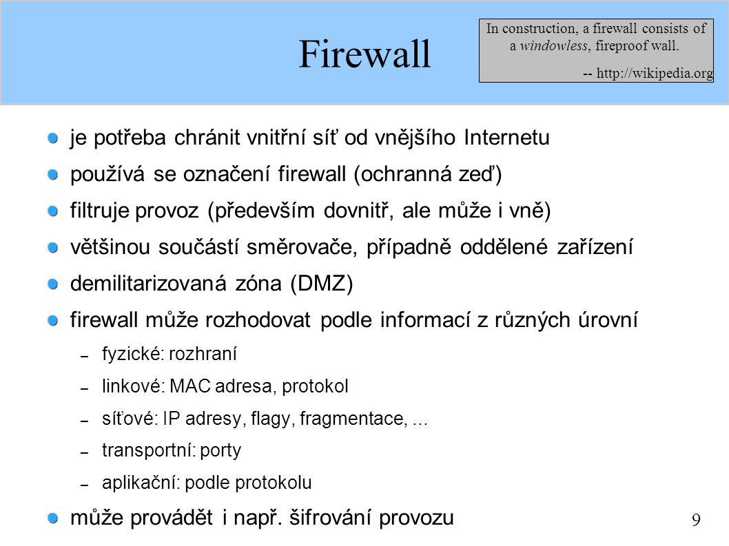 9 Firewall je potřeba chránit vnitřní síť od vnějšího Internetu používá se označení firewall (ochranná zeď) filtruje provoz (především dovnitř, ale může i vně) většinou součástí směrovače, případně oddělené zařízení demilitarizovaná zóna (DMZ) firewall může rozhodovat podle informací z různých úrovní – fyzické: rozhraní – linkové: MAC adresa, protokol – síťové: IP adresy, flagy, fragmentace,...