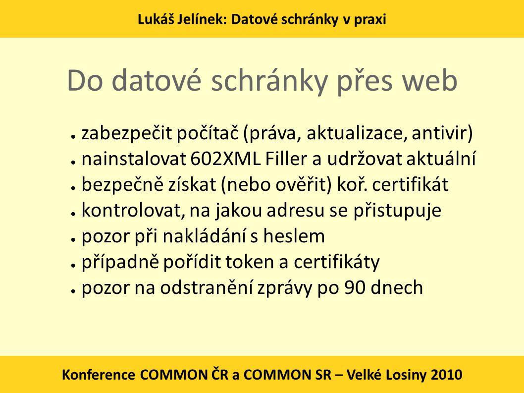 Lukáš Jelínek: Datové schránky v praxi Konference COMMON ČR a COMMON SR – Velké Losiny 2010 Do datové schránky přes web ● zabezpečit počítač (práva, a