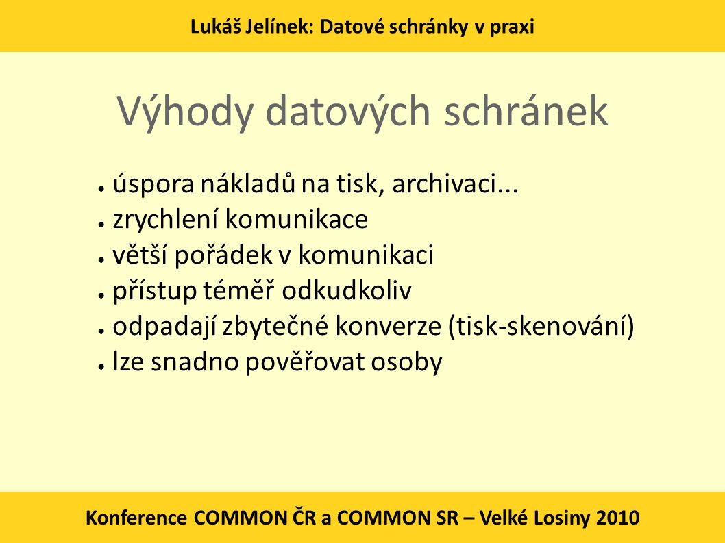 Lukáš Jelínek: Datové schránky v praxi Konference COMMON ČR a COMMON SR – Velké Losiny 2010 Výhody datových schránek ● úspora nákladů na tisk, archiva