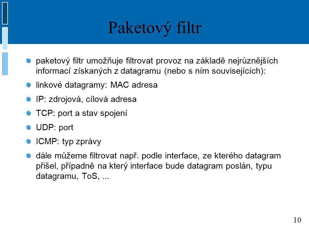 10 Paketový filtr paketový filtr umožňuje filtrovat provoz na základě nejrůznějších informací získaných z datagramu (nebo s ním souvisejících): linkové datagramy: MAC adresa IP: zdrojová, cílová adresa TCP: port a stav spojení UDP: port ICMP: typ zprávy dále můžeme filtrovat např.