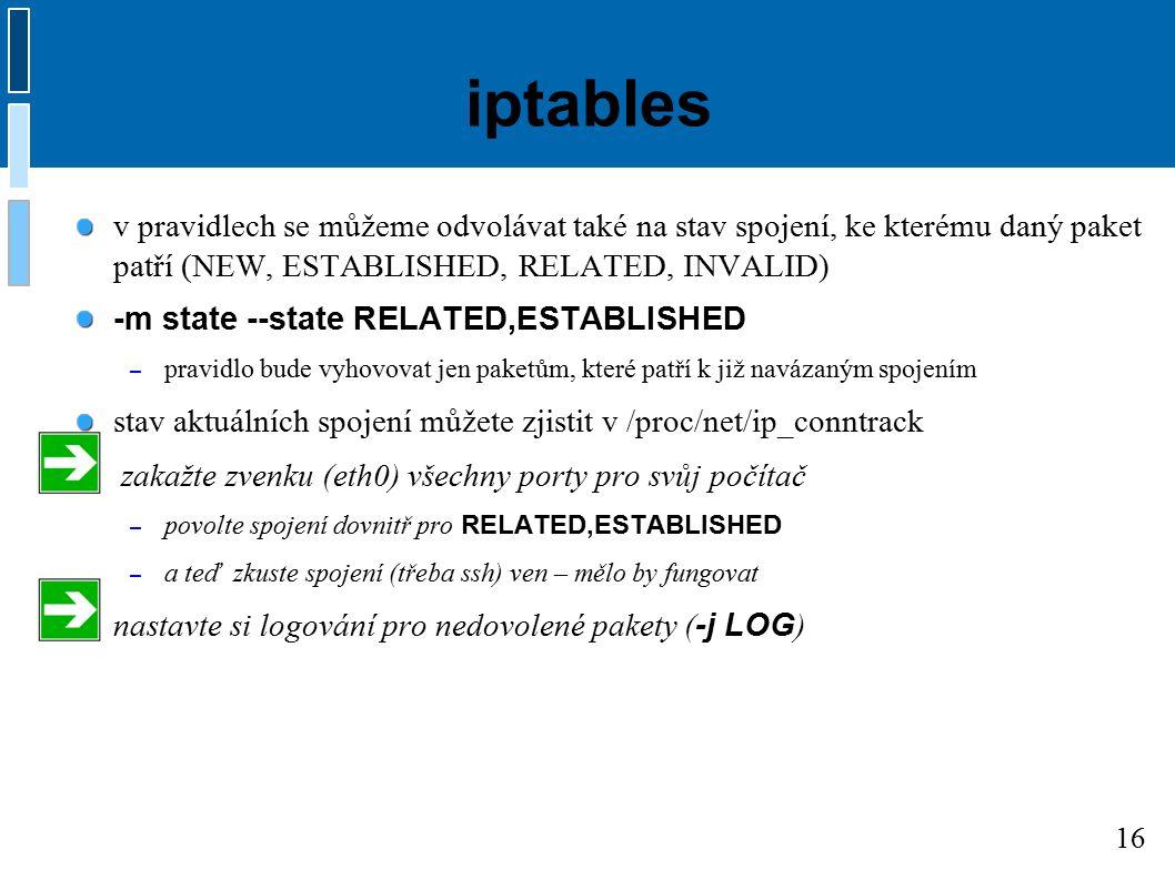 16 iptables v pravidlech se můžeme odvolávat také na stav spojení, ke kterému daný paket patří (NEW, ESTABLISHED, RELATED, INVALID) -m state --state RELATED,ESTABLISHED – pravidlo bude vyhovovat jen paketům, které patří k již navázaným spojením stav aktuálních spojení můžete zjistit v /proc/net/ip_conntrack zakažte zvenku (eth0) všechny porty pro svůj počítač – povolte spojení dovnitř pro RELATED,ESTABLISHED – a teď zkuste spojení (třeba ssh) ven – mělo by fungovat nastavte si logování pro nedovolené pakety ( -j LOG )
