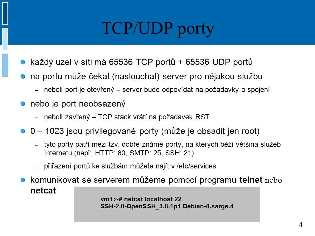 4 TCP/UDP porty každý uzel v síti má 65536 TCP portů + 65536 UDP portů na portu může čekat (naslouchat) server pro nějakou službu – neboli port je otevřený – server bude odpovídat na požadavky o spojení nebo je port neobsazený – neboli zavřený – TCP stack vrátí na požadavek RST 0 – 1023 jsou privilegované porty (může je obsadit jen root) – tyto porty patří mezi tzv.