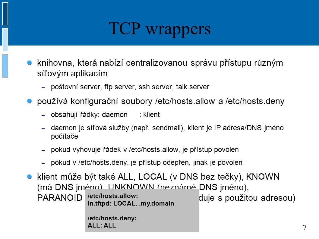 7 TCP wrappers knihovna, která nabízí centralizovanou správu přístupu různým síťovým aplikacím – poštovní server, ftp server, ssh server, talk server používá konfigurační soubory /etc/hosts.allow a /etc/hosts.deny – obsahují řádky: daemon: klient – daemon je síťová služby (např.