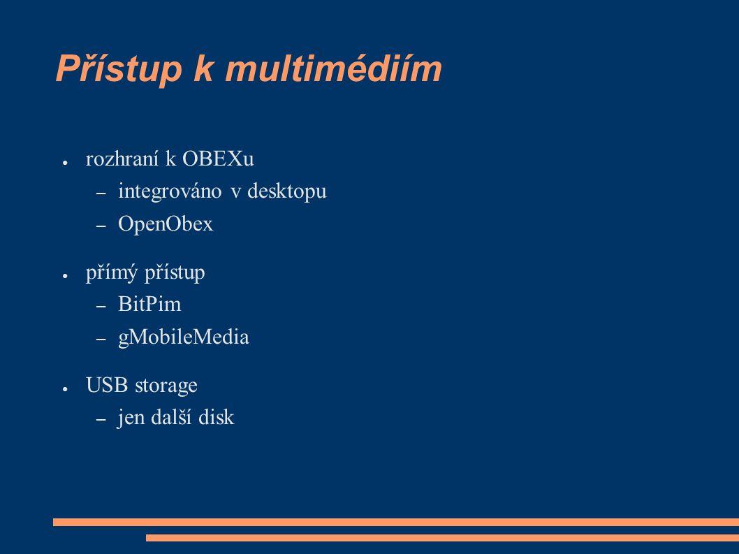 Přístup k multimédiím ● rozhraní k OBEXu – integrováno v desktopu – OpenObex ● přímý přístup – BitPim – gMobileMedia ● USB storage – jen další disk