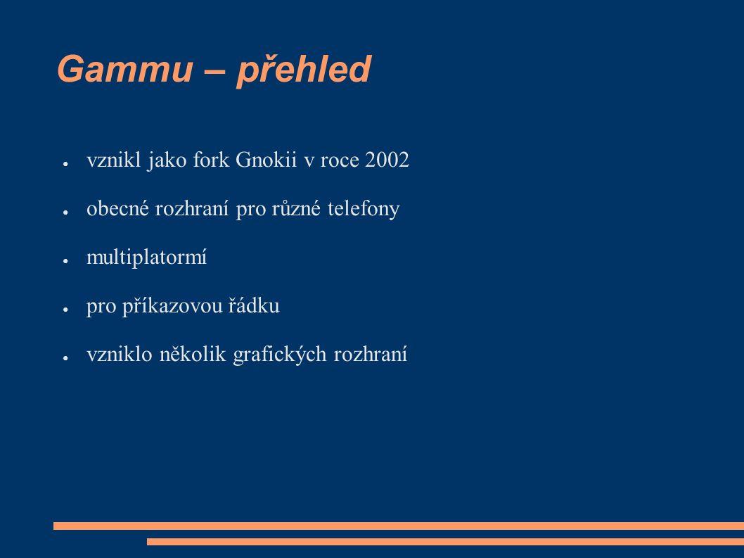 Gammu – přehled ● vznikl jako fork Gnokii v roce 2002 ● obecné rozhraní pro různé telefony ● multiplatormí ● pro příkazovou řádku ● vzniklo několik grafických rozhraní