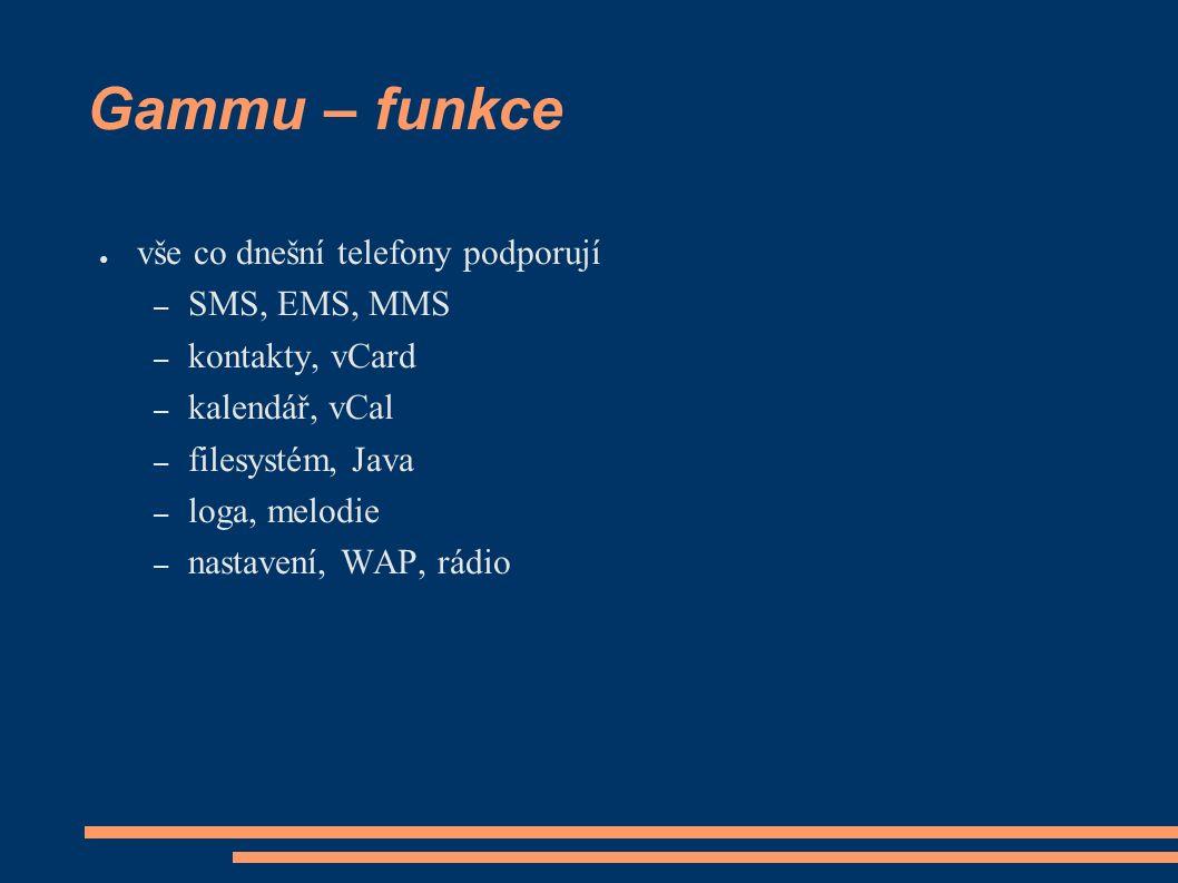 Gammu – funkce ● vše co dnešní telefony podporují – SMS, EMS, MMS – kontakty, vCard – kalendář, vCal – filesystém, Java – loga, melodie – nastavení, WAP, rádio