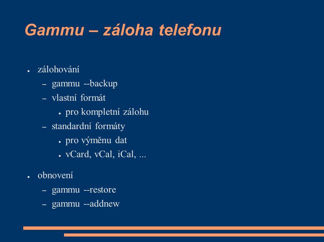 Gammu – záloha telefonu ● zálohování – gammu --backup – vlastní formát ● pro kompletní zálohu – standardní formáty ● pro výměnu dat ● vCard, vCal, iCal,...