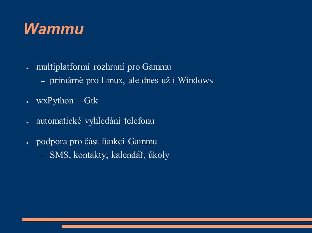 Wammu ● multiplatformí rozhraní pro Gammu – primárně pro Linux, ale dnes už i Windows ● wxPython – Gtk ● automatické vyhledání telefonu ● podpora pro část funkcí Gammu – SMS, kontakty, kalendář, úkoly