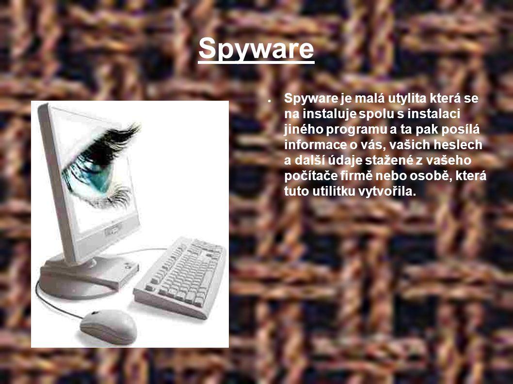 Spyware ● Spyware je malá utylita která se na instaluje spolu s instalaci jiného programu a ta pak posílá informace o vás, vašich heslech a další údaje stažené z vašeho počítače firmě nebo osobě, která tuto utilitku vytvořila.