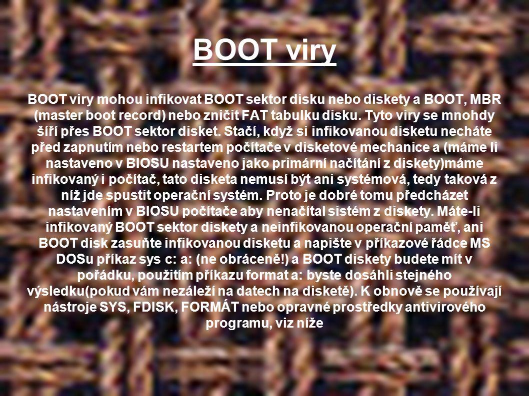 BOOT viry BOOT viry mohou infikovat BOOT sektor disku nebo diskety a BOOT, MBR (master boot record) nebo zničit FAT tabulku disku.