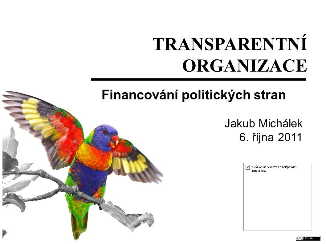 TRANSPARENTNÍ ORGANIZACE Financování politických stran Jakub Michálek 6. října 2011