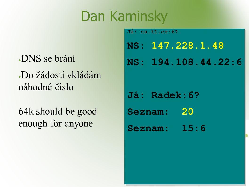 Dan Kaminsky ● DNS se brání ● Do žádosti vkládám náhodné číslo 64k should be good enough for anyone Já: ns.t1.cz:6? NS: 147.228.1.48 NS: 194.108.44.22