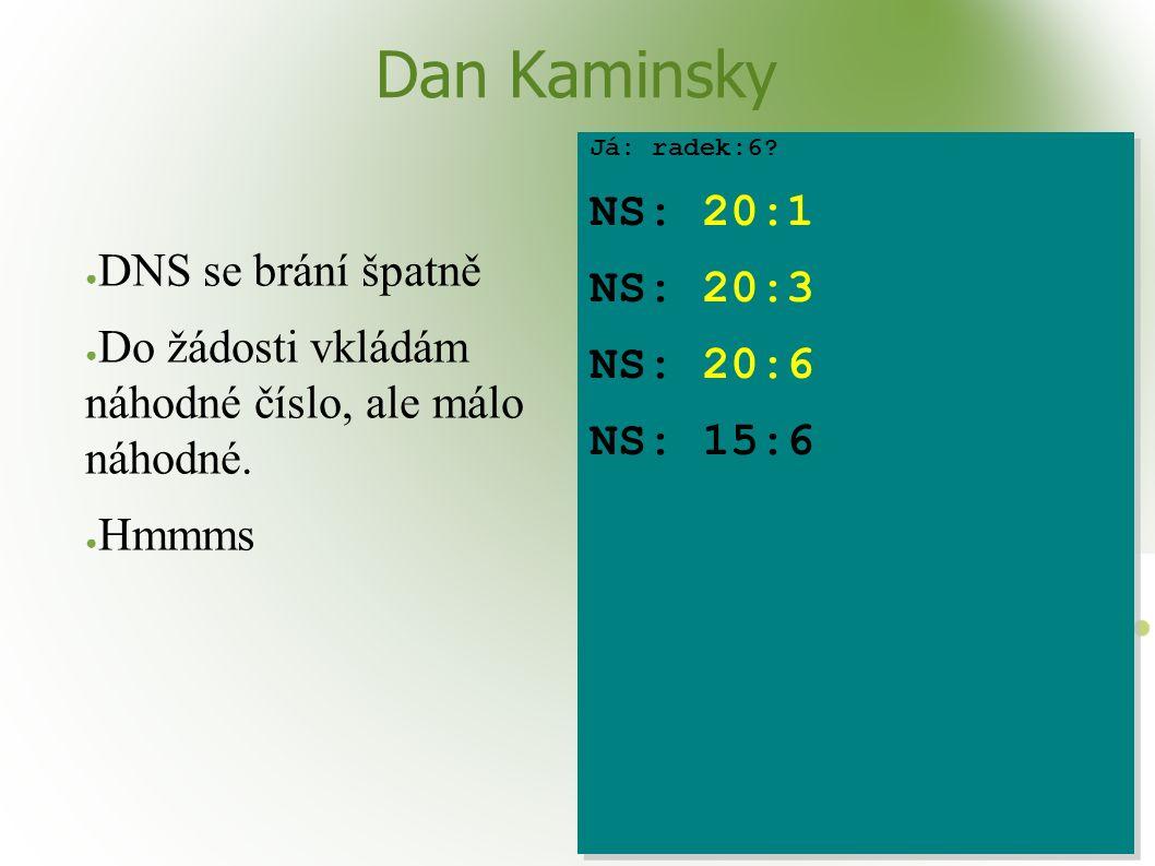 Dan Kaminsky ● DNS se brání špatně ● Do žádosti vkládám náhodné číslo, ale málo náhodné. ● Hmmms Já: radek:6? NS: 20:1 NS: 20:3 NS: 20:6 NS: 15:6 Já:
