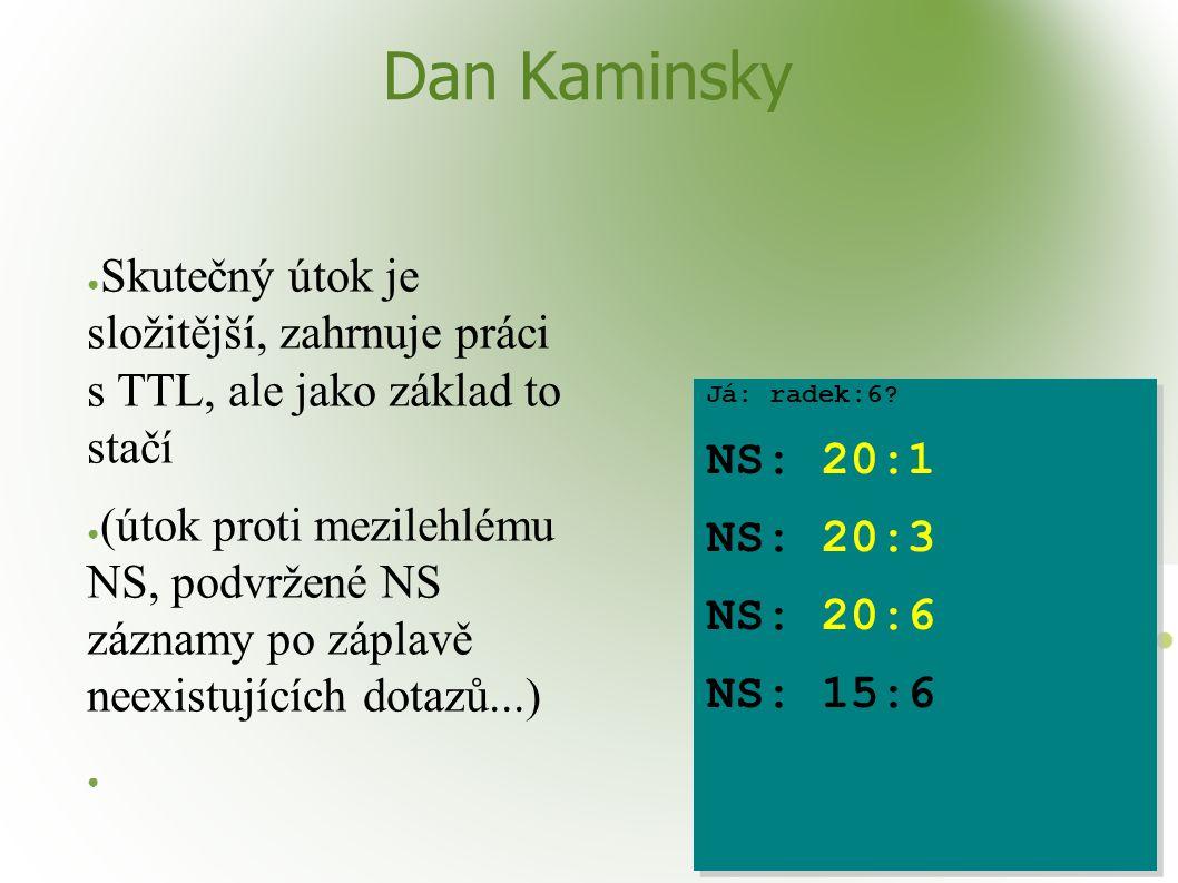 Dan Kaminsky ● Skutečný útok je složitější, zahrnuje práci s TTL, ale jako základ to stačí ● (útok proti mezilehlému NS, podvržené NS záznamy po záplavě neexistujících dotazů...) ● Já: radek:6.
