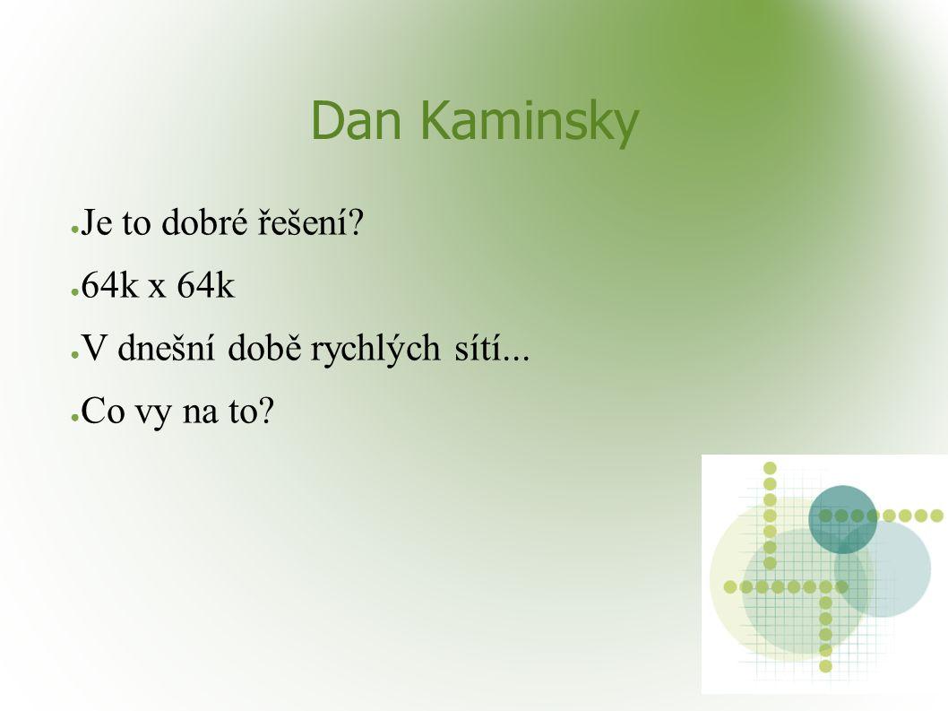 Dan Kaminsky ● Je to dobré řešení ● 64k x 64k ● V dnešní době rychlých sítí... ● Co vy na to