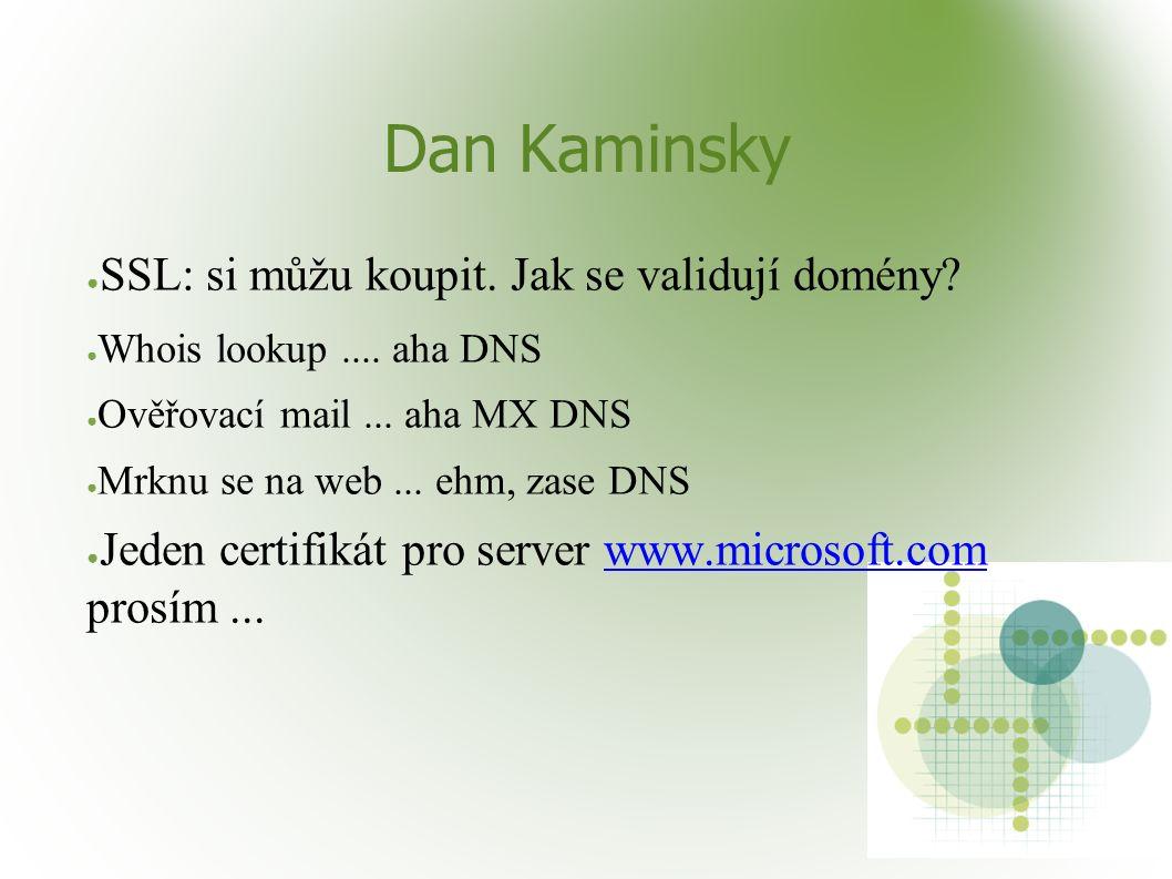 Dan Kaminsky ● SSL: si můžu koupit. Jak se validují domény? ● Whois lookup.... aha DNS ● Ověřovací mail... aha MX DNS ● Mrknu se na web... ehm, zase D