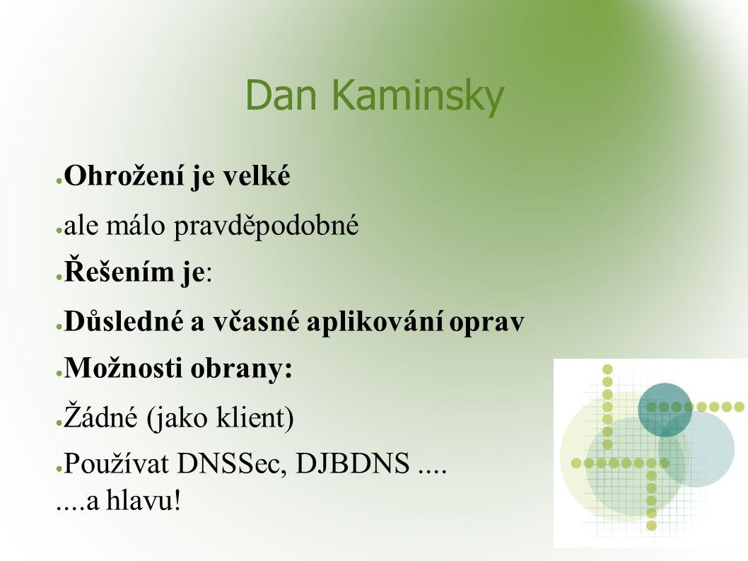 Dan Kaminsky ● Ohrožení je velké ● ale málo pravděpodobné ● Řešením je: ● Důsledné a včasné aplikování oprav ● Možnosti obrany: ● Žádné (jako klient)