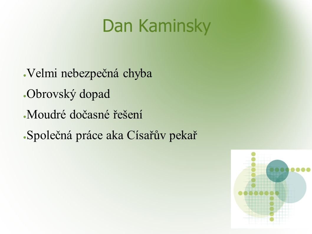 Dan Kaminsky ● Velmi nebezpečná chyba ● Obrovský dopad ● Moudré dočasné řešení ● Společná práce aka Císařův pekař