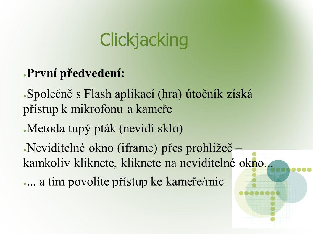 Clickjacking ● První předvedení: ● Společně s Flash aplikací (hra) útočník získá přístup k mikrofonu a kameře ● Metoda tupý pták (nevidí sklo) ● Neviditelné okno (iframe) přes prohlížeč – kamkoliv kliknete, kliknete na neviditelné okno...