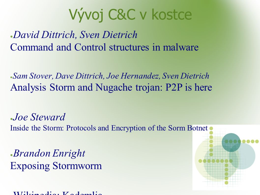 Vývoj C&C v kostce ● David Dittrich, Sven Dietrich Command and Control structures in malware ● Sam Stover, Dave Dittrich, Joe Hernandez, Sven Dietrich Analysis Storm and Nugache trojan: P2P is here ● Joe Steward Inside the Storm: Protocols and Encryption of the Sorm Botnet ● Brandon Enright Exposing Stormworm ● Wikipedia: Kademlia