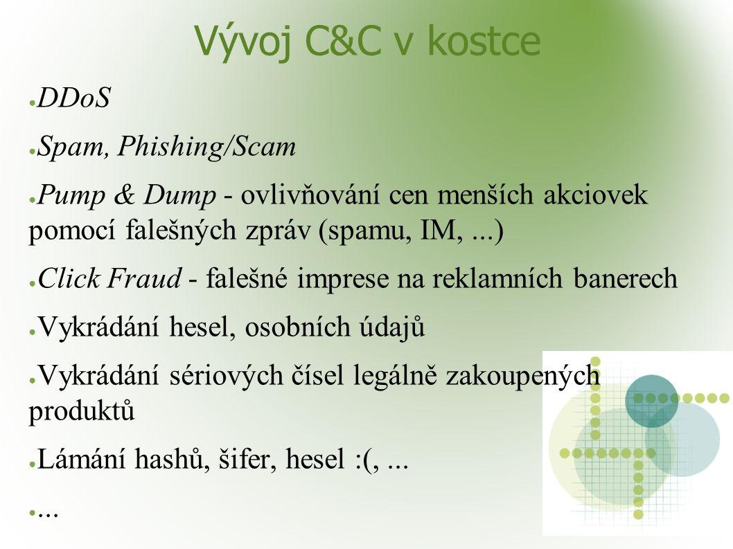 Vývoj C&C v kostce ● DDoS ● Spam, Phishing/Scam ● Pump & Dump - ovlivňování cen menších akciovek pomocí falešných zpráv (spamu, IM,...) ● Click Fraud - falešné imprese na reklamních banerech ● Vykrádání hesel, osobních údajů ● Vykrádání sériových čísel legálně zakoupených produktů ● Lámání hashů, šifer, hesel :(,...