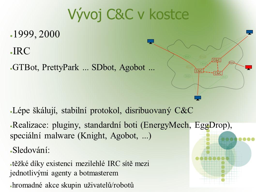 Vývoj C&C v kostce ● 1999, 2000 ● IRC ● GTBot, PrettyPark... SDbot, Agobot... ● Lépe škálují, stabilní protokol, disribuovaný C&C ● Realizace: pluginy