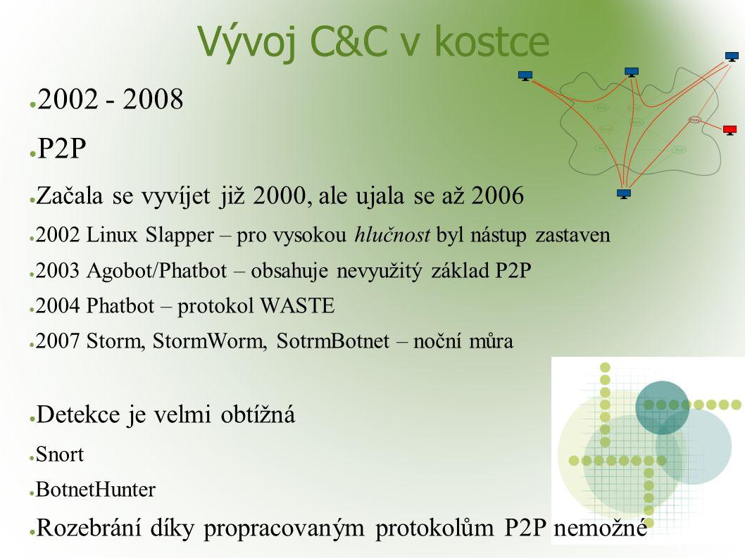 Vývoj C&C v kostce ● 2002 - 2008 ● P2P ● Začala se vyvíjet již 2000, ale ujala se až 2006 ● 2002 Linux Slapper – pro vysokou hlučnost byl nástup zastaven ● 2003 Agobot/Phatbot – obsahuje nevyužitý základ P2P ● 2004 Phatbot – protokol WASTE ● 2007 Storm, StormWorm, SotrmBotnet – noční můra ● Detekce je velmi obtížná ● Snort ● BotnetHunter ● Rozebrání díky propracovaným protokolům P2P nemožné