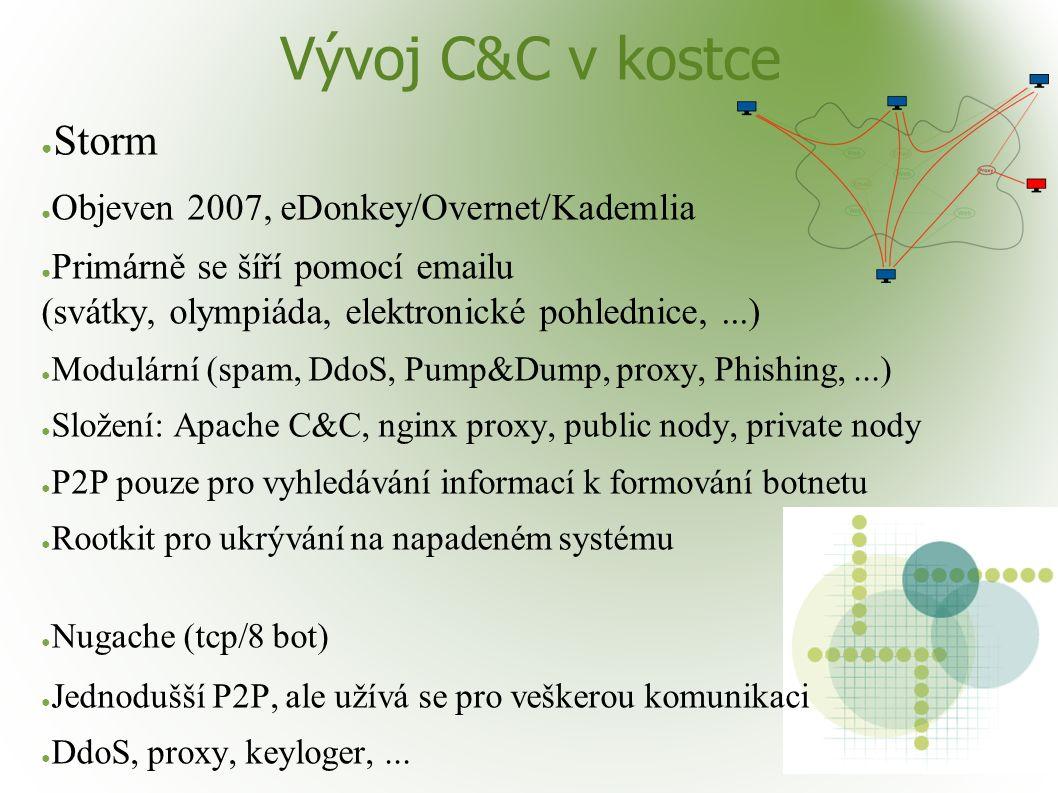 Vývoj C&C v kostce ● Storm ● Objeven 2007, eDonkey/Overnet/Kademlia ● Primárně se šíří pomocí emailu (svátky, olympiáda, elektronické pohlednice,...) ● Modulární (spam, DdoS, Pump&Dump, proxy, Phishing,...) ● Složení: Apache C&C, nginx proxy, public nody, private nody ● P2P pouze pro vyhledávání informací k formování botnetu ● Rootkit pro ukrývání na napadeném systému ● Nugache (tcp/8 bot) ● Jednodušší P2P, ale užívá se pro veškerou komunikaci ● DdoS, proxy, keyloger,...