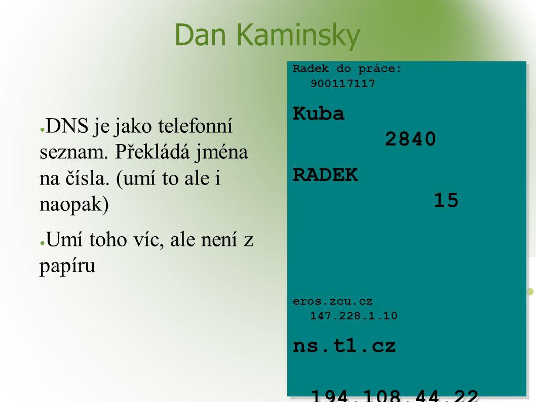 Dan Kaminsky ● DNS je jako telefonní seznam. Překládá jména na čísla. (umí to ale i naopak) ● Umí toho víc, ale není z papíru Radek do práce: 90011711