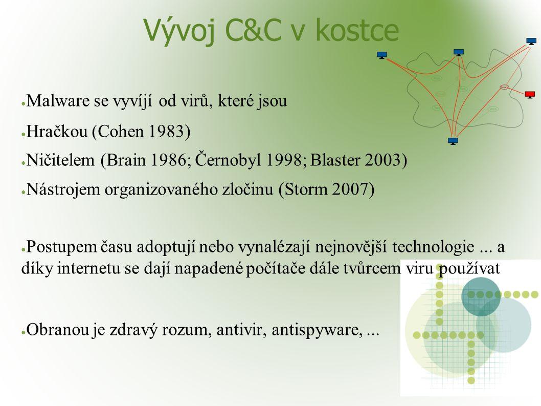 Vývoj C&C v kostce ● Malware se vyvíjí od virů, které jsou ● Hračkou (Cohen 1983) ● Ničitelem (Brain 1986; Černobyl 1998; Blaster 2003) ● Nástrojem organizovaného zločinu (Storm 2007) ● Postupem času adoptují nebo vynalézají nejnovější technologie...