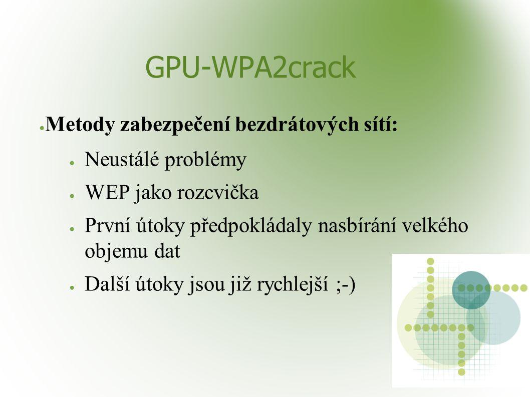 GPU-WPA2crack ● Metody zabezpečení bezdrátových sítí: ● Neustálé problémy ● WEP jako rozcvička ● První útoky předpokládaly nasbírání velkého objemu dat ● Další útoky jsou již rychlejší ;-)