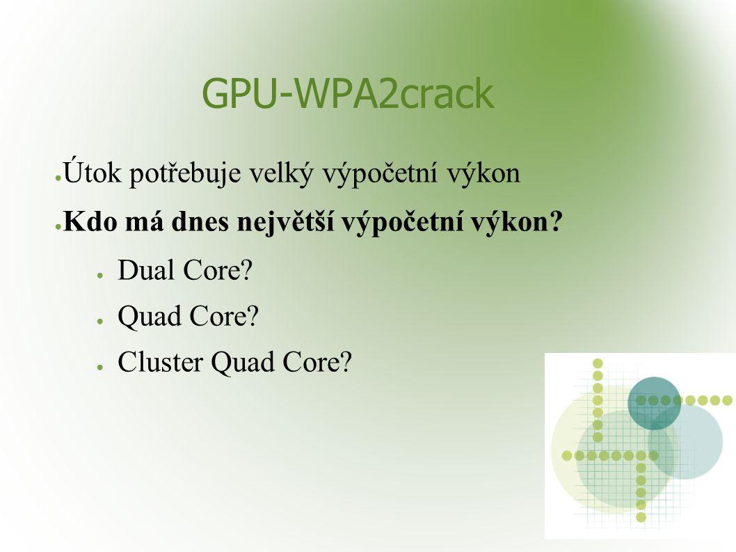GPU-WPA2crack ● Útok potřebuje velký výpočetní výkon ● Kdo má dnes největší výpočetní výkon? ● Dual Core? ● Quad Core? ● Cluster Quad Core?