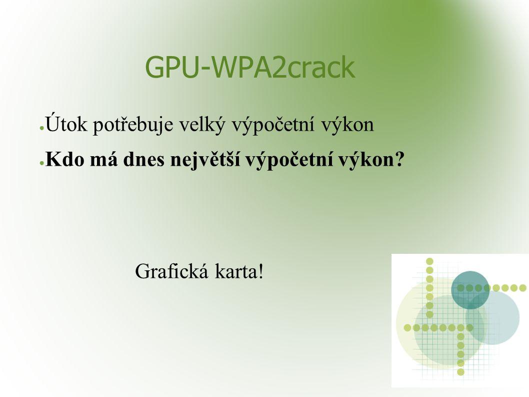 GPU-WPA2crack ● Útok potřebuje velký výpočetní výkon ● Kdo má dnes největší výpočetní výkon? Grafická karta!