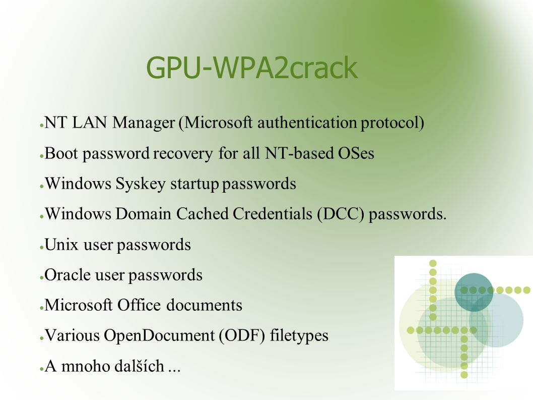 GPU-WPA2crack ● NT LAN Manager (Microsoft authentication protocol) ● Boot password recovery for all NT-based OSes ● Windows Syskey startup passwords ● Windows Domain Cached Credentials (DCC) passwords.