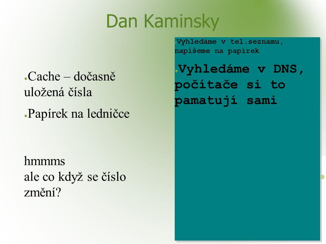 Dan Kaminsky ● Cache – dočasně uložená čísla ● Papírek na ledničce hmmms ale co když se číslo změní? ● Vyhledáme v tel.seznamu, napíšeme na papírek ●